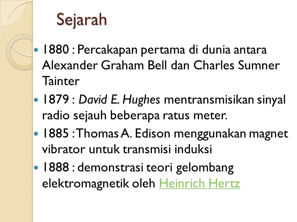 Sejarah  1880 : Percakapan pertama di dunia antara Alexander Graham Bell dan Charles Sumner Tainter  1879 : David E. Hughes mentransmisikan sinyal r