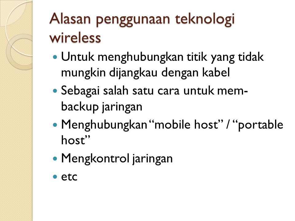 Alasan penggunaan teknologi wireless  Untuk menghubungkan titik yang tidak mungkin dijangkau dengan kabel  Sebagai salah satu cara untuk mem- backup