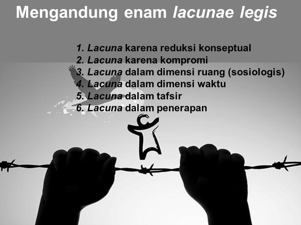 Mengandung enam lacunae legis 1.Lacuna karena reduksi konseptual 2.Lacuna karena kompromi 3.Lacuna dalam dimensi ruang (sosiologis) 4.Lacuna dalam dimensi waktu 5.Lacuna dalam tafsir 6.Lacuna dalam penerapan
