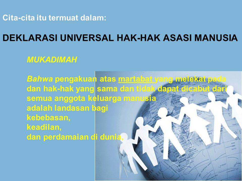 Cita-cita itu termuat dalam: DEKLARASI UNIVERSAL HAK-HAK ASASI MANUSIA MUKADIMAH Bahwa pengakuan atas martabat yang melekat pada dan hak-hak yang sama