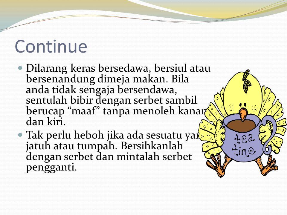 Continue  Dilarang keras bersedawa, bersiul atau bersenandung dimeja makan. Bila anda tidak sengaja bersendawa, sentulah bibir dengan serbet sambil b