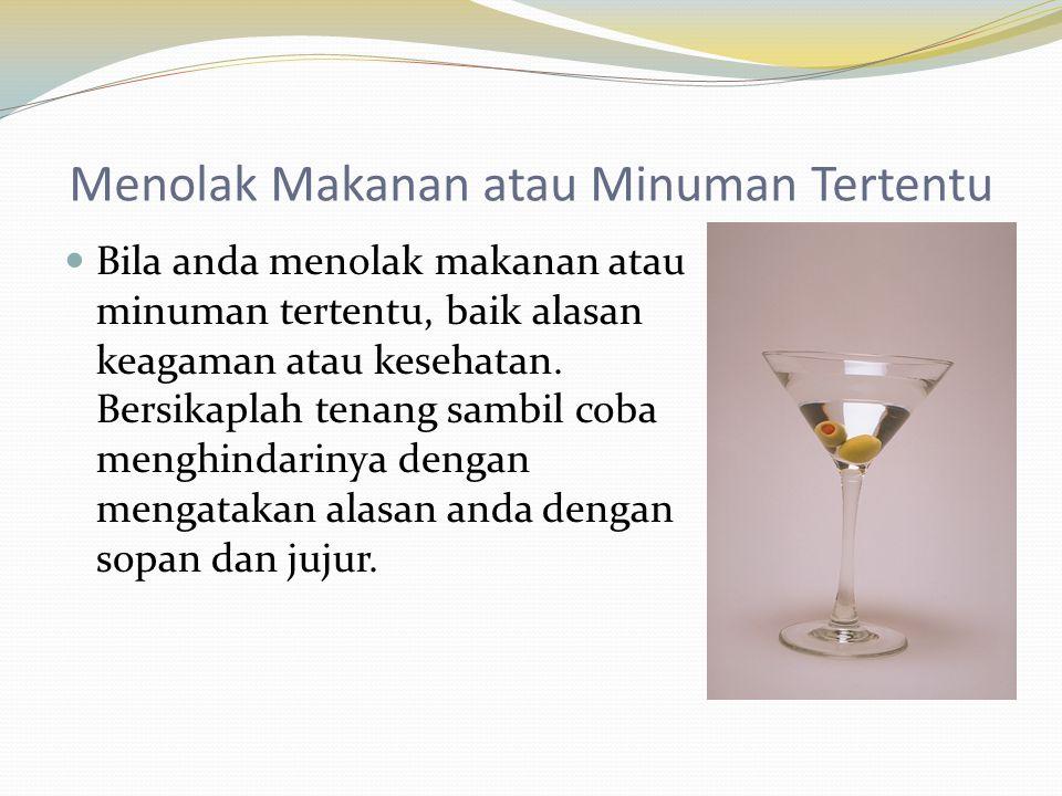 Menolak Makanan atau Minuman Tertentu  Bila anda menolak makanan atau minuman tertentu, baik alasan keagaman atau kesehatan. Bersikaplah tenang sambi