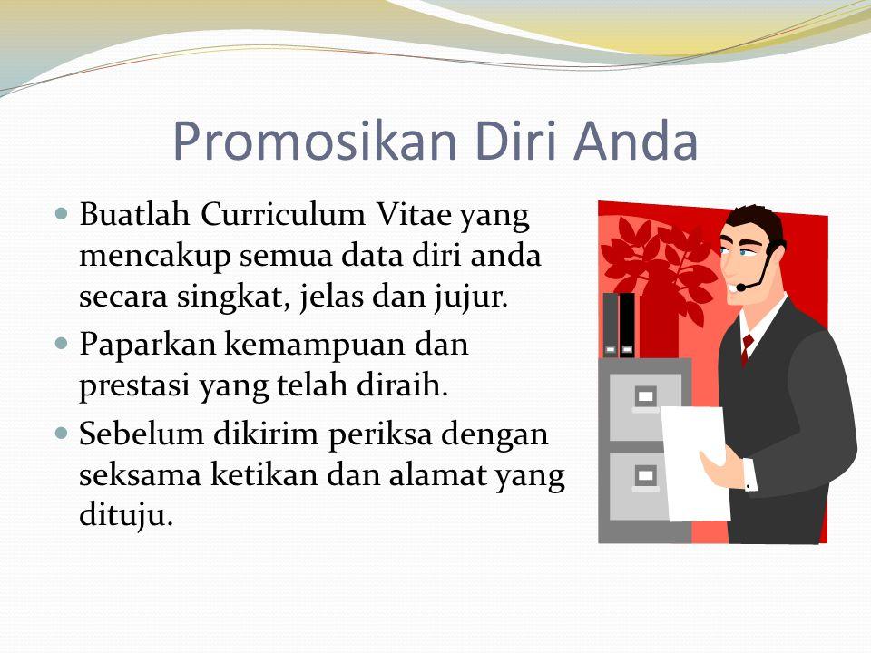 Promosikan Diri Anda  Buatlah Curriculum Vitae yang mencakup semua data diri anda secara singkat, jelas dan jujur.  Paparkan kemampuan dan prestasi