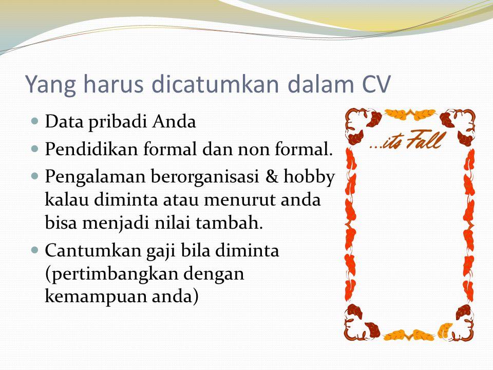 Yang harus dicatumkan dalam CV  Data pribadi Anda  Pendidikan formal dan non formal.  Pengalaman berorganisasi & hobby kalau diminta atau menurut a