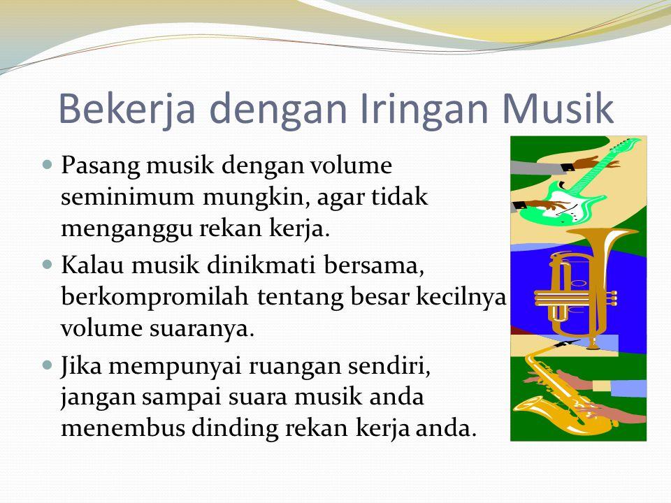 Bekerja dengan Iringan Musik  Pasang musik dengan volume seminimum mungkin, agar tidak menganggu rekan kerja.  Kalau musik dinikmati bersama, berkom