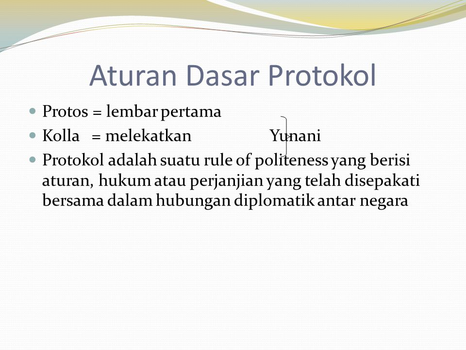 Aturan Dasar Protokol  Protos = lembar pertama  Kolla = melekatkan Yunani  Protokol adalah suatu rule of politeness yang berisi aturan, hukum atau