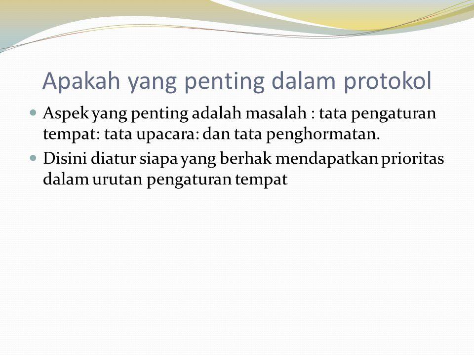 Apakah yang penting dalam protokol  Aspek yang penting adalah masalah : tata pengaturan tempat: tata upacara: dan tata penghormatan.  Disini diatur
