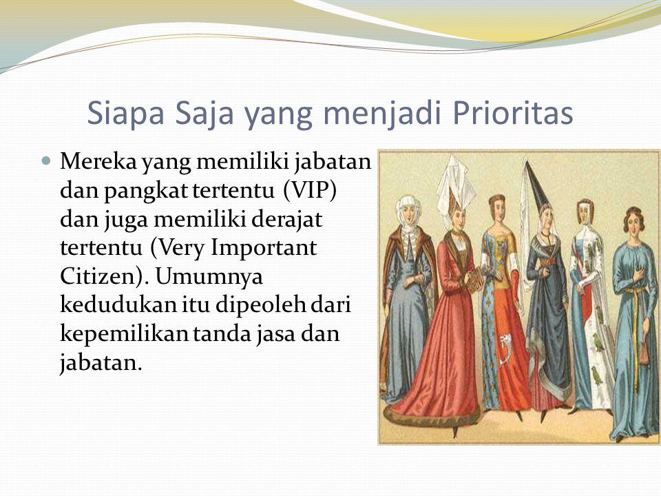 Siapa Saja yang menjadi Prioritas  Mereka yang memiliki jabatan dan pangkat tertentu (VIP) dan juga memiliki derajat tertentu (Very Important Citizen
