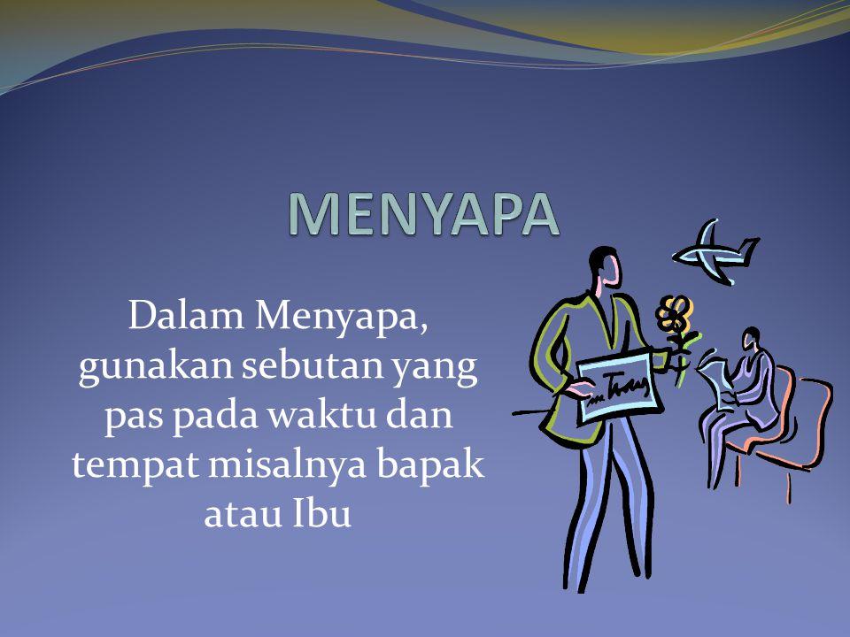 Dalam Menyapa, gunakan sebutan yang pas pada waktu dan tempat misalnya bapak atau Ibu