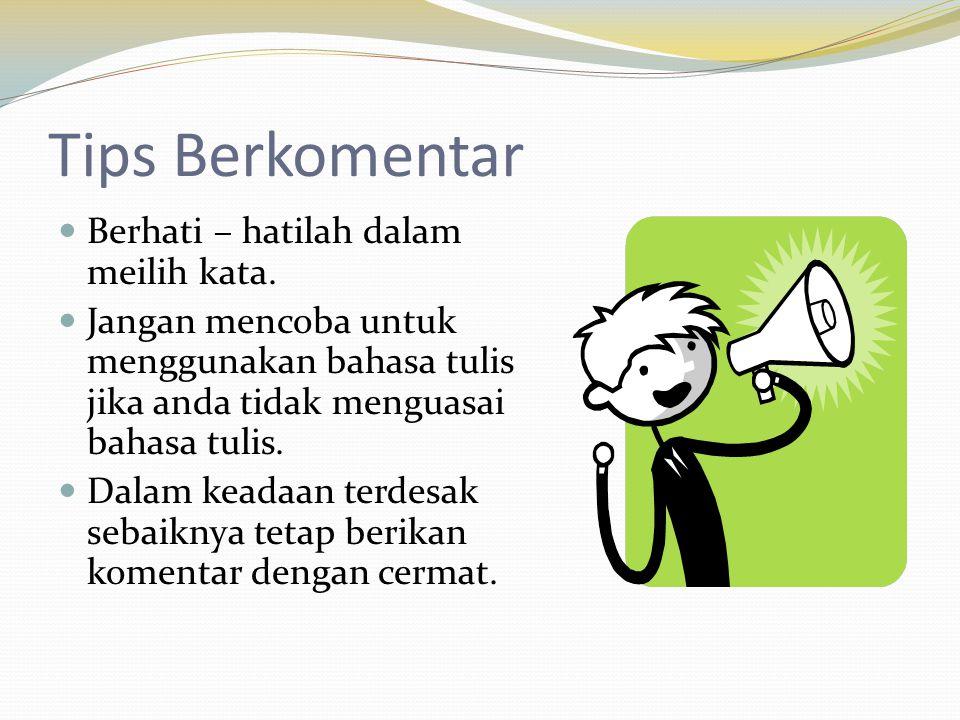 Tips Berkomentar  Berhati – hatilah dalam meilih kata.  Jangan mencoba untuk menggunakan bahasa tulis jika anda tidak menguasai bahasa tulis.  Dala