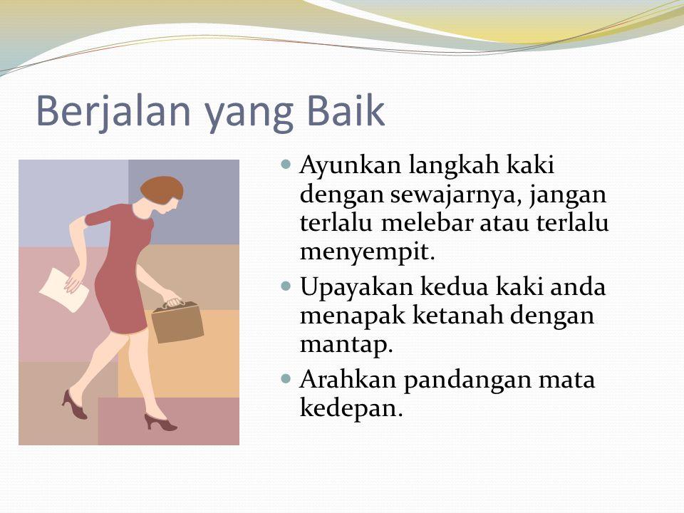 Berjalan yang Baik  Ayunkan langkah kaki dengan sewajarnya, jangan terlalu melebar atau terlalu menyempit.  Upayakan kedua kaki anda menapak ketanah