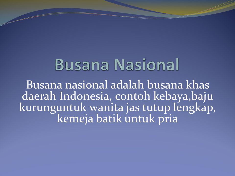 Busana nasional adalah busana khas daerah Indonesia, contoh kebaya,baju kurunguntuk wanita jas tutup lengkap, kemeja batik untuk pria