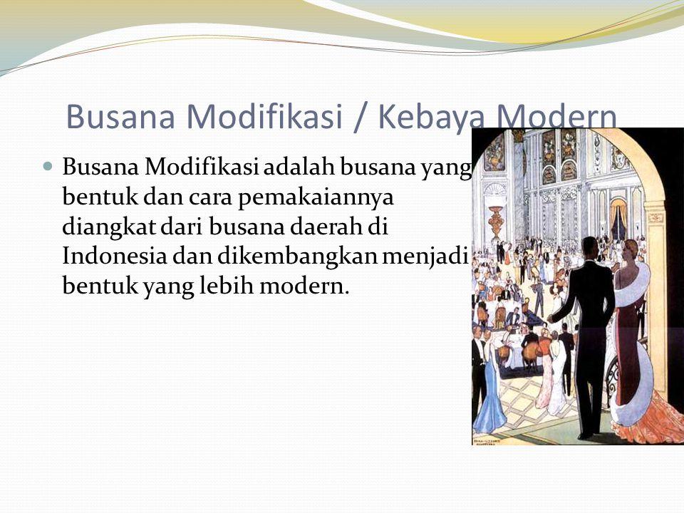 Busana Modifikasi / Kebaya Modern  Busana Modifikasi adalah busana yang bentuk dan cara pemakaiannya diangkat dari busana daerah di Indonesia dan dik