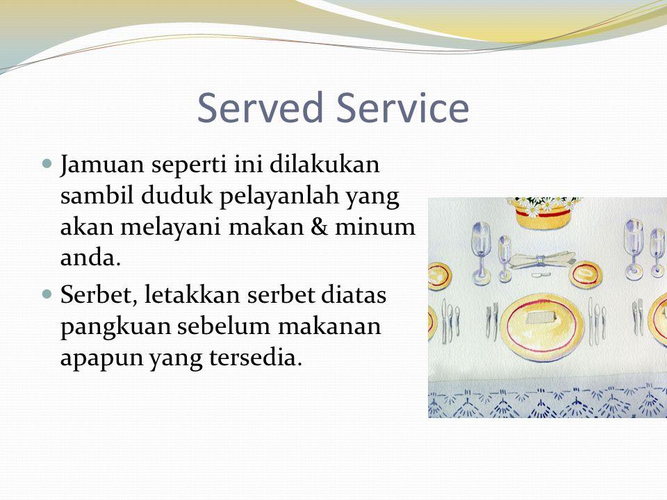 Served Service  Jamuan seperti ini dilakukan sambil duduk pelayanlah yang akan melayani makan & minum anda.  Serbet, letakkan serbet diatas pangkuan