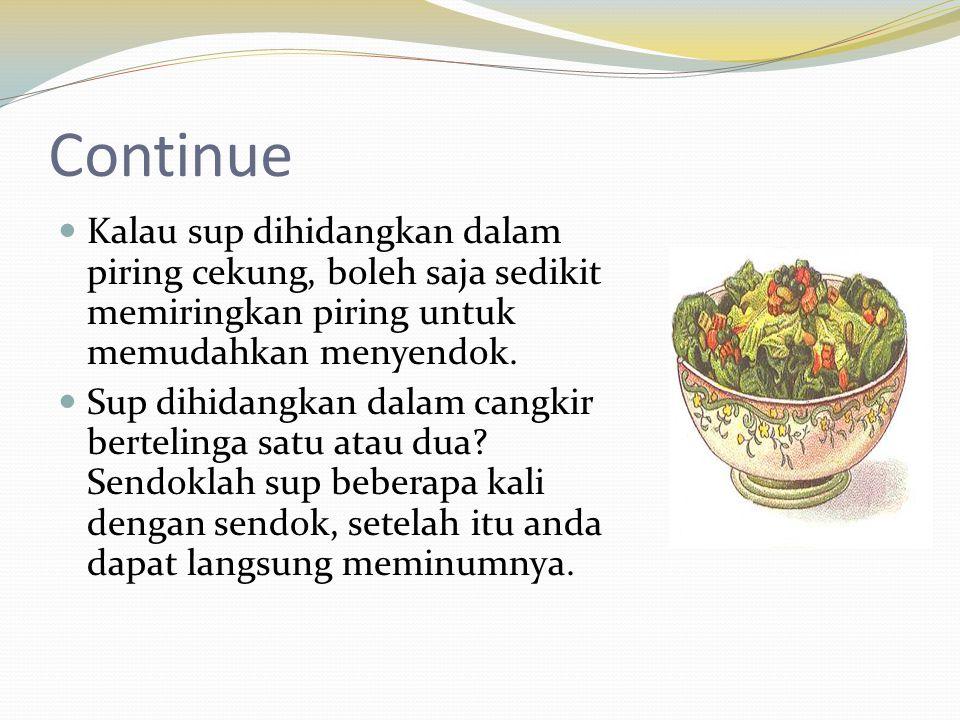 Continue  Kalau sup dihidangkan dalam piring cekung, boleh saja sedikit memiringkan piring untuk memudahkan menyendok.  Sup dihidangkan dalam cangki