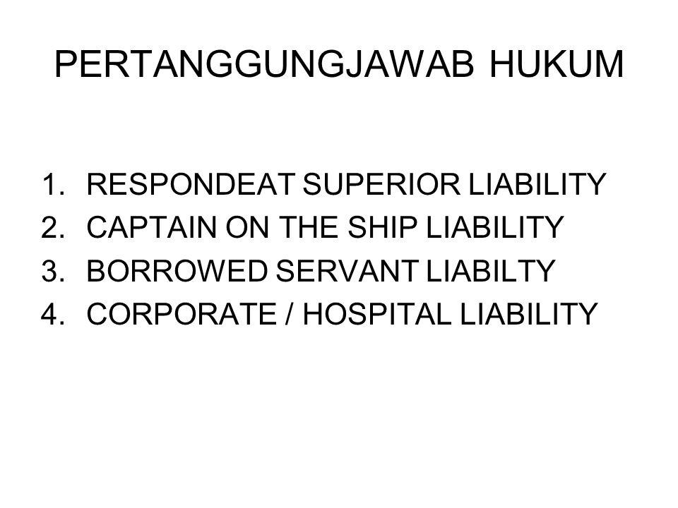 PERTANGGUNGJAWAB HUKUM 1.RESPONDEAT SUPERIOR LIABILITY 2.CAPTAIN ON THE SHIP LIABILITY 3.BORROWED SERVANT LIABILTY 4.CORPORATE / HOSPITAL LIABILITY