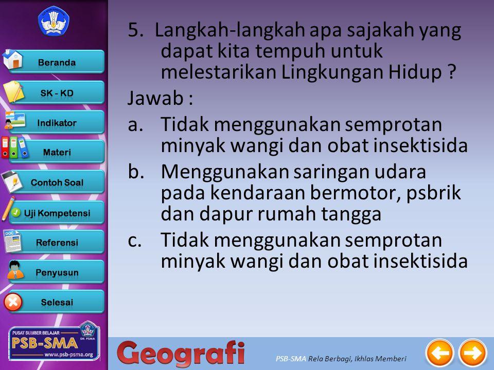 PSB-SMA Rela Berbagi, Ikhlas Memberi 4. Sebutkan 4 upaya-upaya pelestarian sumber daya air ! Jawab : 1)Penggunaan air yang tidak berlebih. 2)Hutan-hut