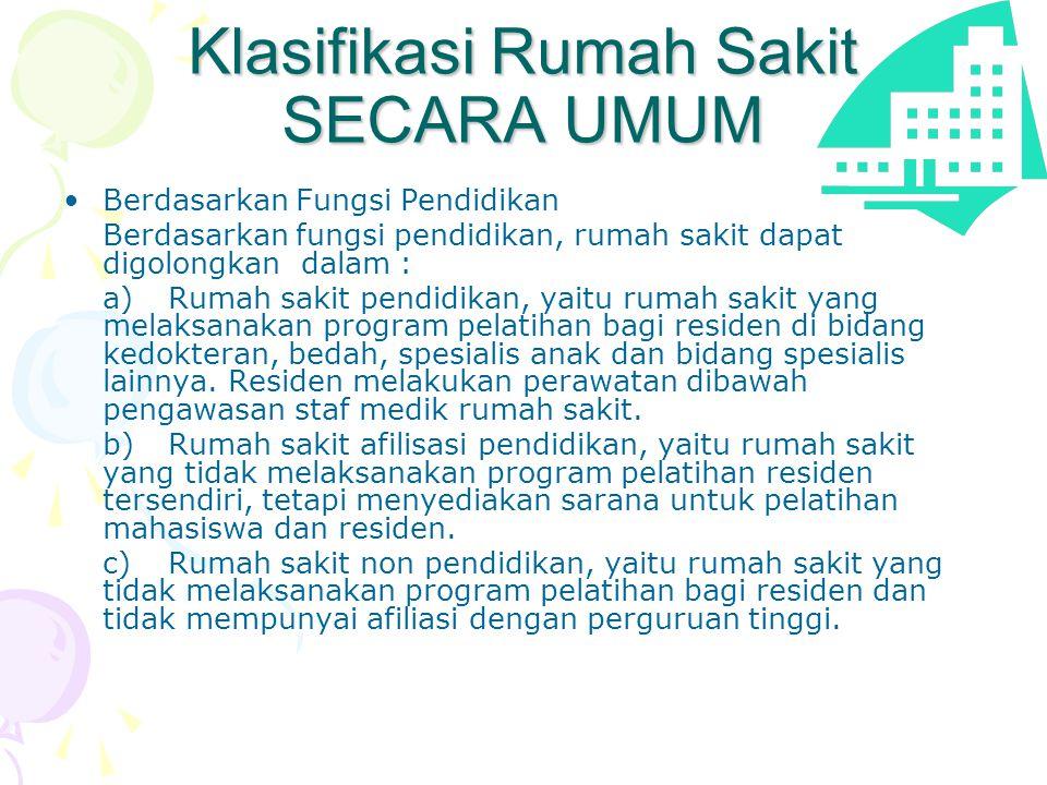 Klasifikasi Rumah Sakit SECARA UMUM •Berdasarkan Fungsi Pendidikan Berdasarkan fungsi pendidikan, rumah sakit dapat digolongkan dalam : a)Rumah sakit