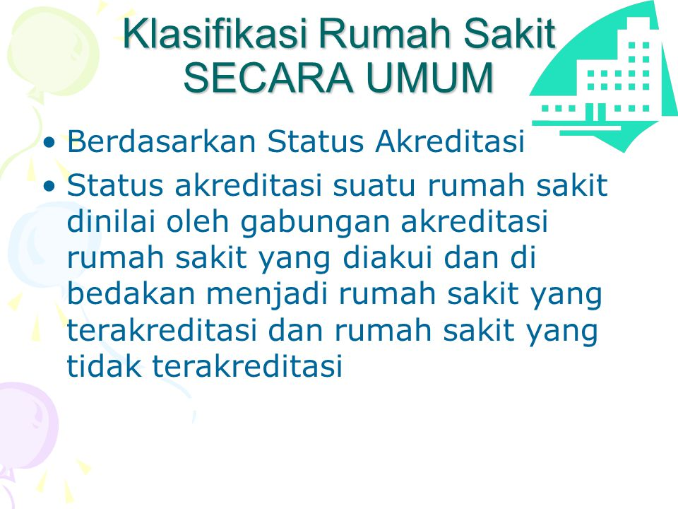 Klasifikasi Rumah Sakit SECARA UMUM •Berdasarkan Status Akreditasi •Status akreditasi suatu rumah sakit dinilai oleh gabungan akreditasi rumah sakit y