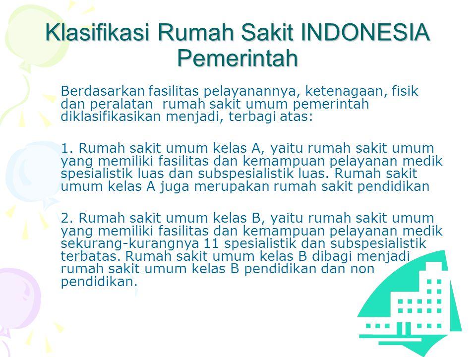 Klasifikasi Rumah Sakit INDONESIA Pemerintah Berdasarkan fasilitas pelayanannya, ketenagaan, fisik dan peralatan rumah sakit umum pemerintah diklasifikasikan menjadi, terbagi atas: 1.