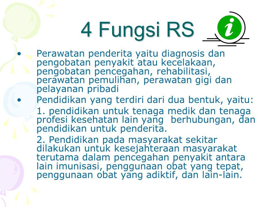 4 Fungsi RS •Perawatan penderita yaitu diagnosis dan pengobatan penyakit atau kecelakaan, pengobatan pencegahan, rehabilitasi, perawatan pemulihan, pe
