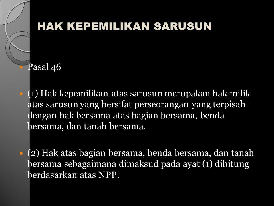 HAK KEPEMILIKAN SARUSUN  Pasal 46  (1) Hak kepemilikan atas sarusun merupakan hak milik atas sarusun yang bersifat perseorangan yang terpisah dengan