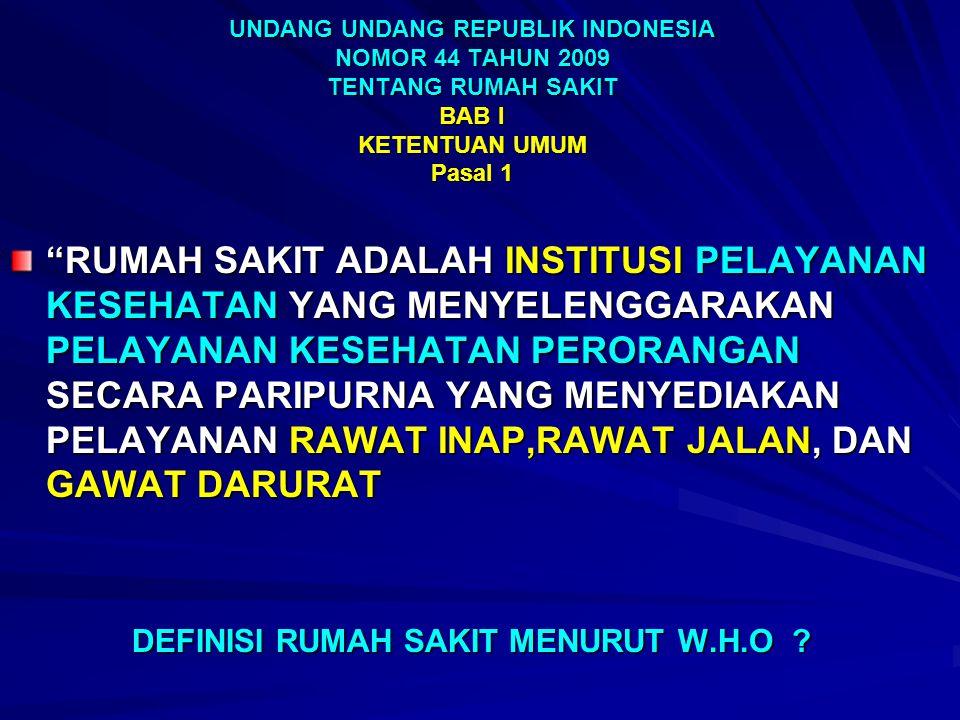 UNDANG UNDANG REPUBLIK INDONESIA NOMOR 44 TAHUN 2009 TENTANG RUMAH SAKIT BAB I KETENTUAN UMUM Pasal 1 RUMAH SAKIT ADALAH INSTITUSI PELAYANAN KESEHATAN YANG MENYELENGGARAKAN PELAYANAN KESEHATAN PERORANGAN SECARA PARIPURNA YANG MENYEDIAKAN PELAYANAN RAWAT INAP,RAWAT JALAN, DAN GAWAT DARURAT DEFINISI RUMAH SAKIT MENURUT W.H.O .
