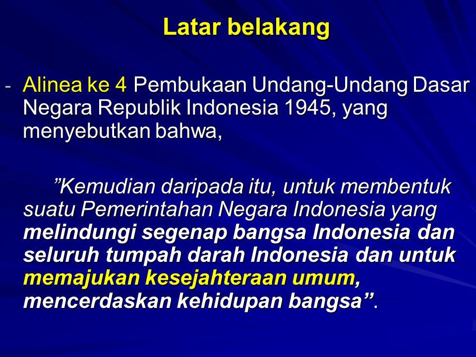 Latar belakang Latar belakang - Alinea ke 4 Pembukaan Undang-Undang Dasar Negara Republik Indonesia 1945, yang menyebutkan bahwa, Kemudian daripada itu, untuk membentuk suatu Pemerintahan Negara Indonesia yang melindungi segenap bangsa Indonesia dan seluruh tumpah darah Indonesia dan untuk memajukan kesejahteraan umum, mencerdaskan kehidupan bangsa .