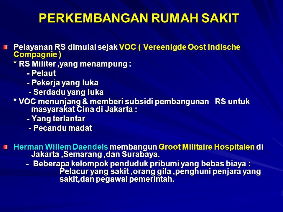 PERKEMBANGAN RUMAH SAKIT Pelayanan RS dimulai sejak VOC ( Vereenigde Oost Indische Compagnie ) * RS Militer,yang menampung : - Pelaut - Pelaut - Pekerja yang luka - Pekerja yang luka - Serdadu yang luka - Serdadu yang luka * VOC menunjang & memberi subsidi pembangunan RS untuk masyarakat Cina di Jakarta : - Yang terlantar - Yang terlantar - Pecandu madat - Pecandu madat Herman Willem Daendels membangun Groot Militaire Hospitalen di Jakarta,Semarang,dan Surabaya.