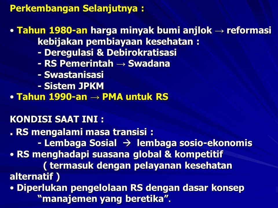 Perkembangan Selanjutnya : • Tahun 1980-an harga minyak bumi anjlok → reformasi kebijakan pembiayaan kesehatan : - Deregulasi & Debirokratisasi - RS Pemerintah → Swadana - Swastanisasi - Sistem JPKM • Tahun 1990-an → PMA untuk RS KONDISI SAAT INI :.