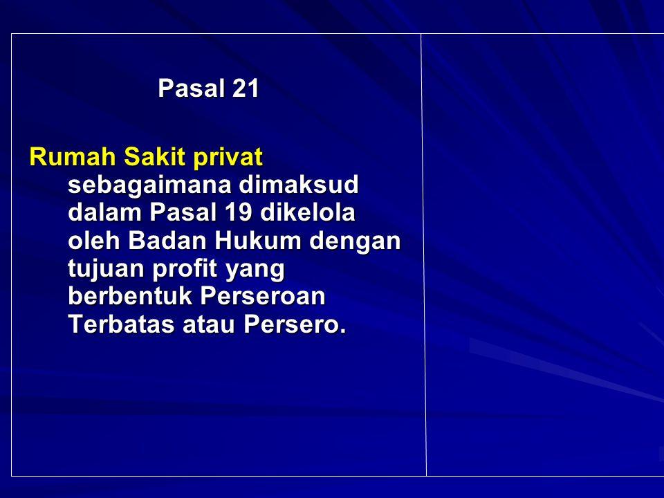 Pasal 21 Pasal 21 Rumah Sakit privat sebagaimana dimaksud dalam Pasal 19 dikelola oleh Badan Hukum dengan tujuan profit yang berbentuk Perseroan Terbatas atau Persero.