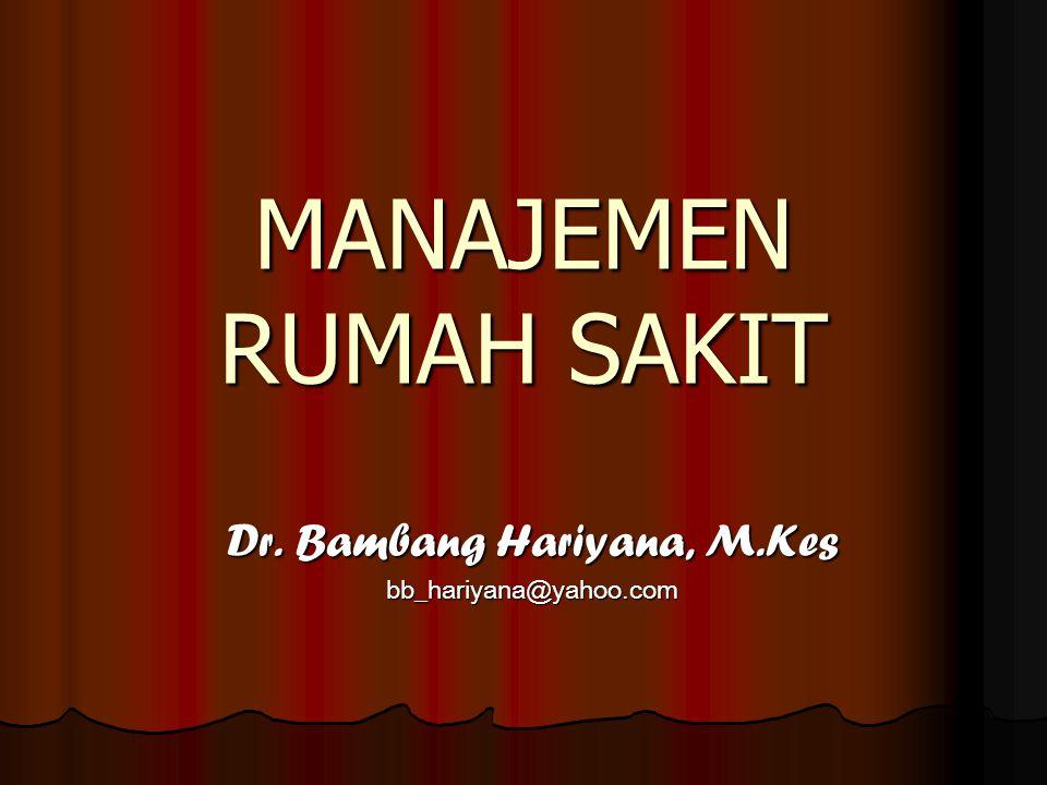 MANAJEMEN RUMAH SAKIT Dr. Bambang Hariyana, M.Kes bb_hariyana@yahoo.com