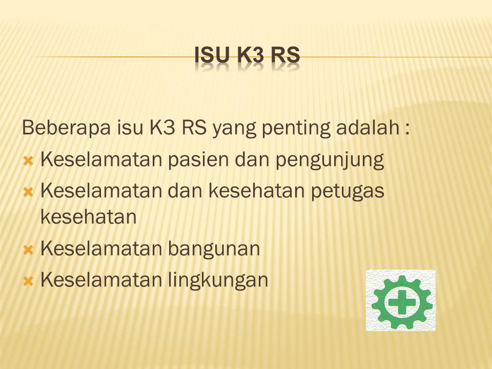 Beberapa isu K3 RS yang penting adalah :  Keselamatan pasien dan pengunjung  Keselamatan dan kesehatan petugas kesehatan  Keselamatan bangunan  Ke