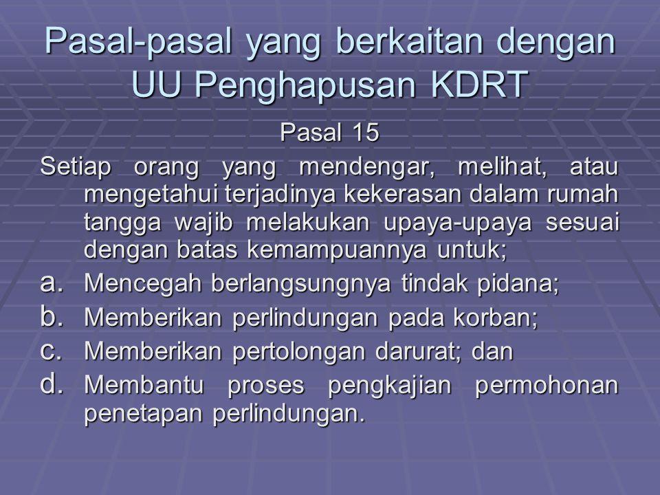 Pasal-pasal yang berkaitan dengan UU Penghapusan KDRT Pasal 15 Setiap orang yang mendengar, melihat, atau mengetahui terjadinya kekerasan dalam rumah tangga wajib melakukan upaya-upaya sesuai dengan batas kemampuannya untuk; a.
