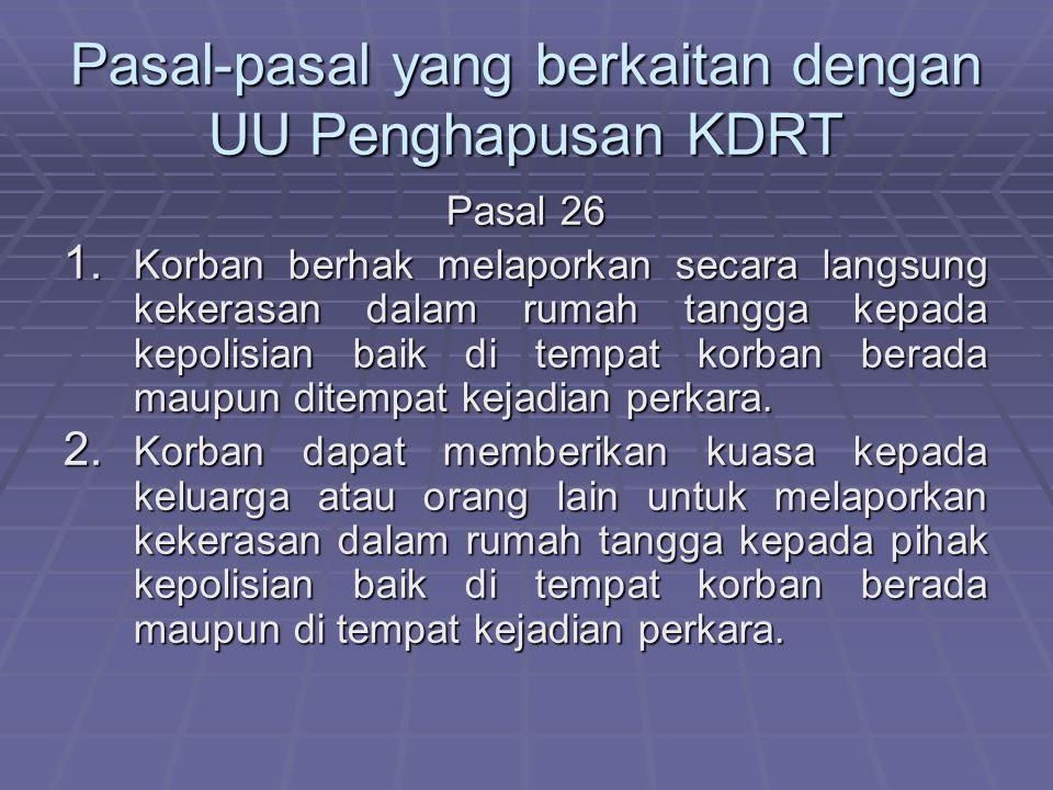 Pasal-pasal yang berkaitan dengan UU Penghapusan KDRT Pasal 26 1. Korban berhak melaporkan secara langsung kekerasan dalam rumah tangga kepada kepolis