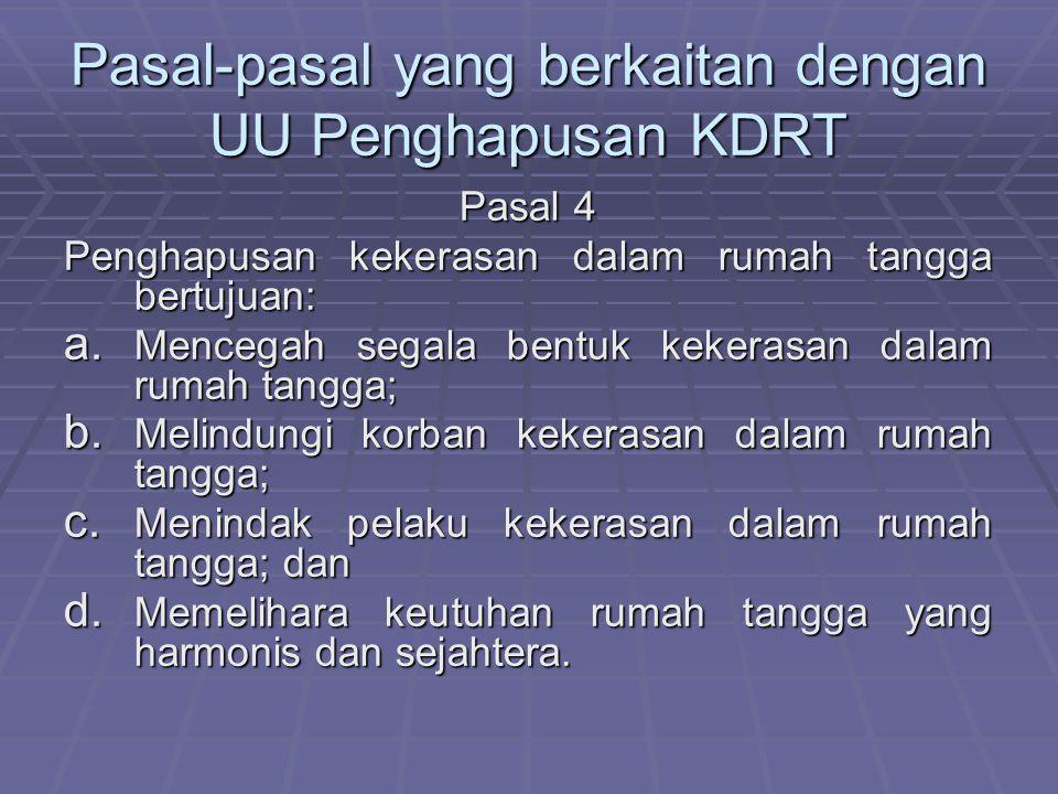 Pasal-pasal yang berkaitan dengan UU Penghapusan KDRT Pasal 4 Penghapusan kekerasan dalam rumah tangga bertujuan: a. Mencegah segala bentuk kekerasan