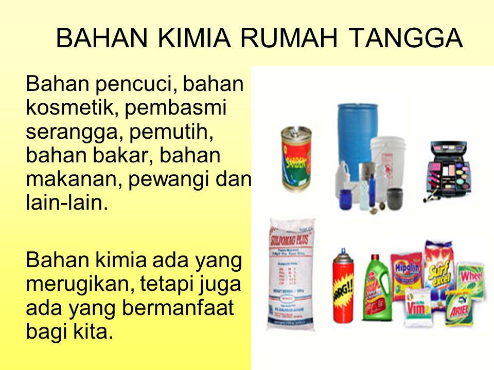 BAHAN KIMIA RUMAH TANGGA Bahan pencuci, bahan kosmetik, pembasmi serangga, pemutih, bahan bakar, bahan makanan, pewangi dan lain-lain. Bahan kimia ada