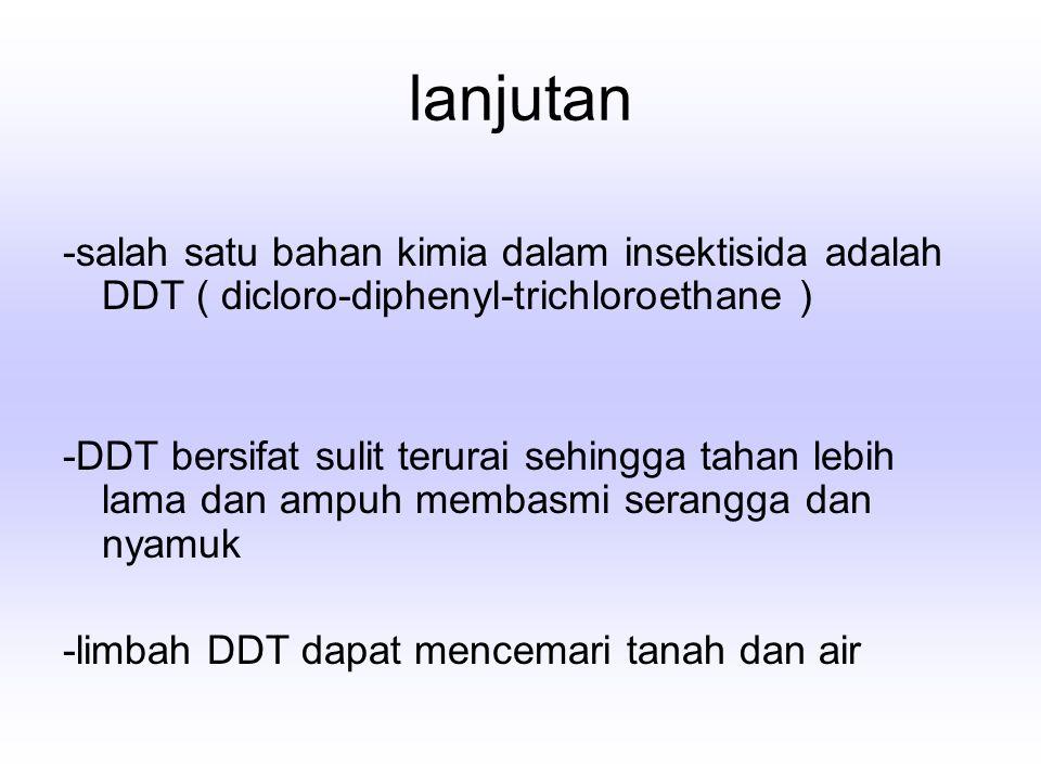 lanjutan -salah satu bahan kimia dalam insektisida adalah DDT ( dicloro-diphenyl-trichloroethane ) -DDT bersifat sulit terurai sehingga tahan lebih la
