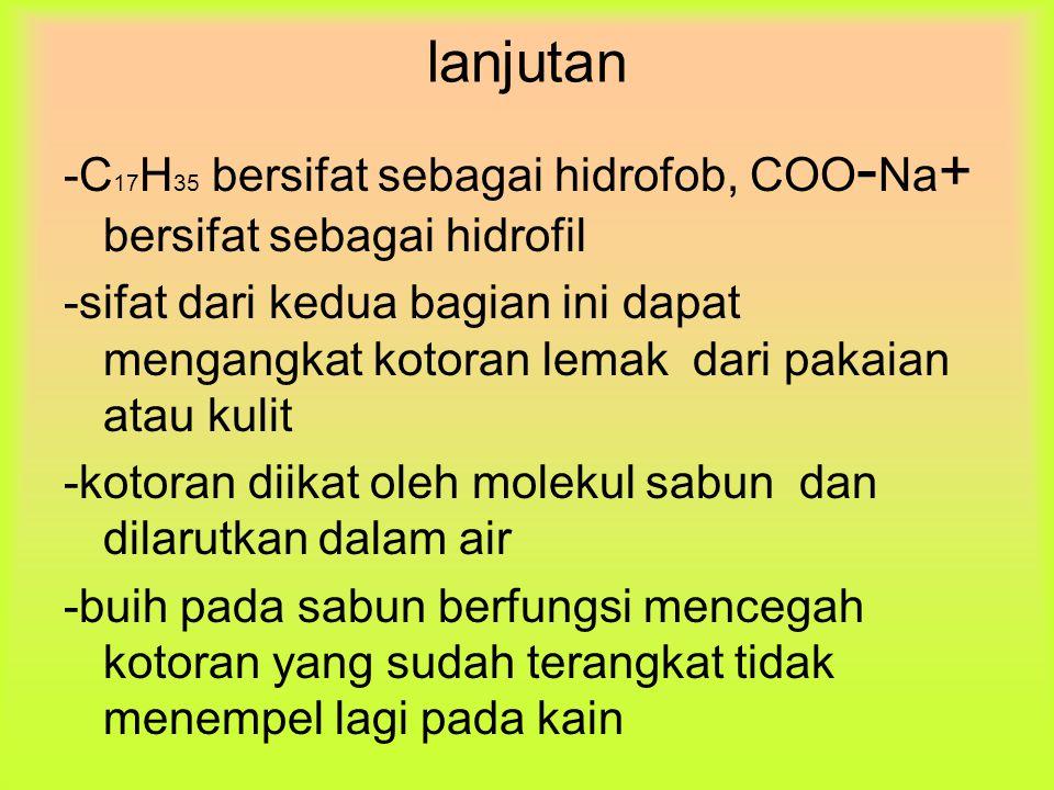 lanjutan -C 17 H 35 bersifat sebagai hidrofob, COO - Na + bersifat sebagai hidrofil -sifat dari kedua bagian ini dapat mengangkat kotoran lemak dari p