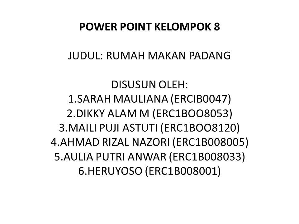POWER POINT KELOMPOK 8 JUDUL: RUMAH MAKAN PADANG DISUSUN OLEH: 1.SARAH MAULIANA (ERCIB0047) 2.DIKKY ALAM M (ERC1BOO8053) 3.MAILI PUJI ASTUTI (ERC1BOO8120) 4.AHMAD RIZAL NAZORI (ERC1B008005) 5.AULIA PUTRI ANWAR (ERC1B008033) 6.HERUYOSO (ERC1B008001)