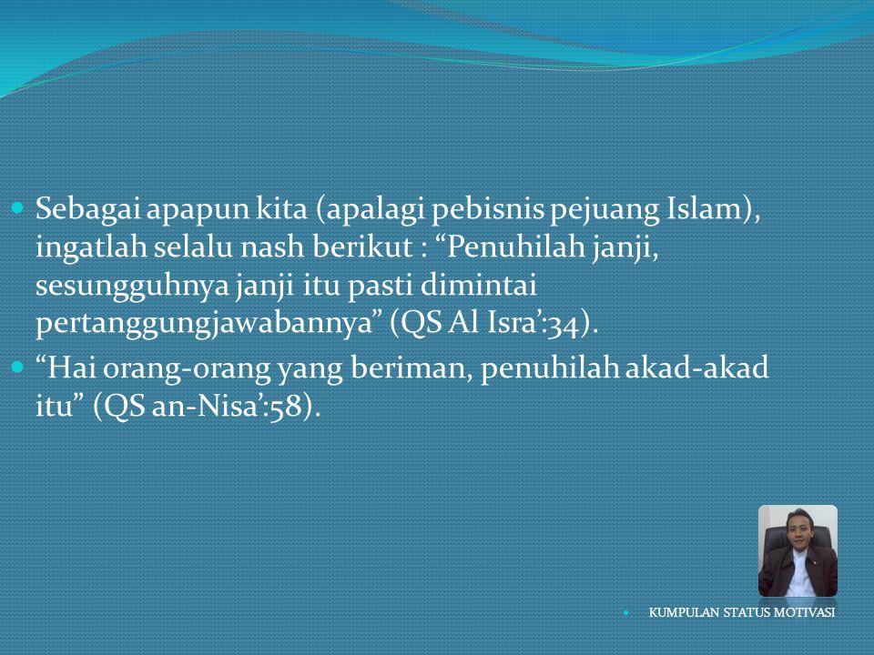 """ Sebagai apapun kita (apalagi pebisnis pejuang Islam), ingatlah selalu nash berikut : """"Penuhilah janji, sesungguhnya janji itu pasti dimintai pertang"""