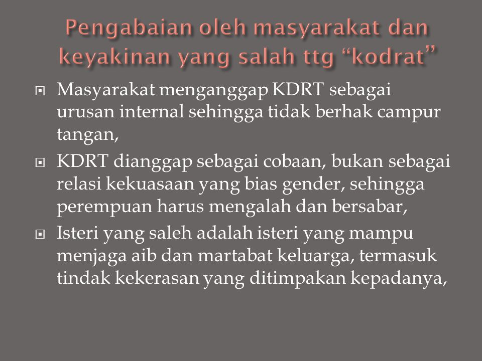 Masyarakat menganggap KDRT sebagai urusan internal sehingga tidak berhak campur tangan,  KDRT dianggap sebagai cobaan, bukan sebagai relasi kekuasa