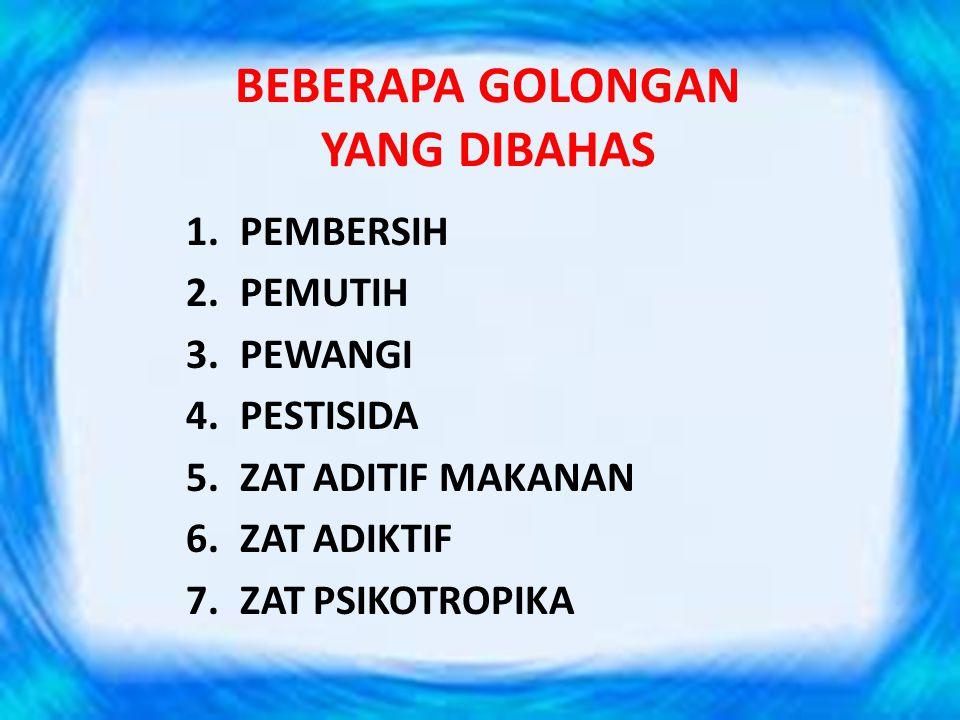 BEBERAPA GOLONGAN YANG DIBAHAS 1.PEMBERSIH 2.PEMUTIH 3.PEWANGI 4.PESTISIDA 5.ZAT ADITIF MAKANAN 6.ZAT ADIKTIF 7.ZAT PSIKOTROPIKA