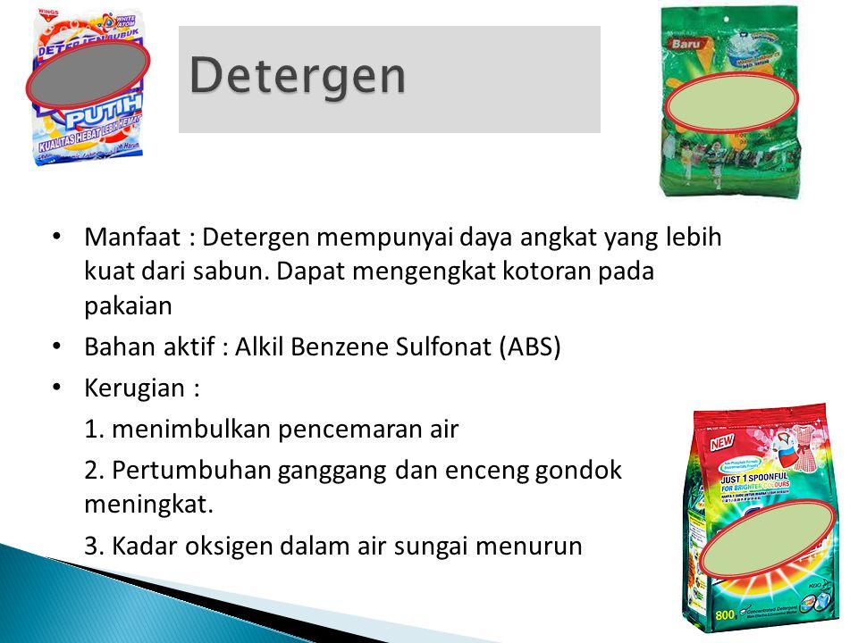 • Manfaat : Detergen mempunyai daya angkat yang lebih kuat dari sabun. Dapat mengengkat kotoran pada pakaian • Bahan aktif : Alkil Benzene Sulfonat (A