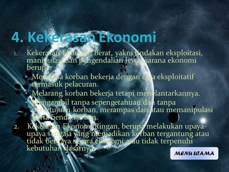 4. Kekerasan Ekonomi 1. Kekerasan Ekonomi Berat, yakni tindakan eksploitasi, manipulasi dan pengendalian lewat sarana ekonomi berupa: • Memaksa korban