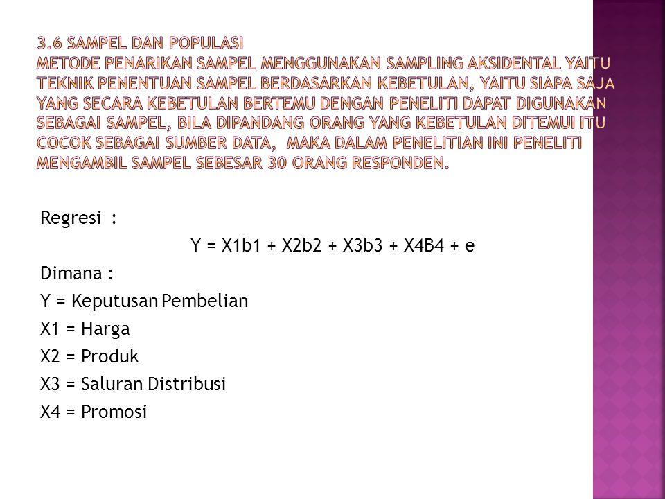Regresi : Y = X1b1 + X2b2 + X3b3 + X4B4 + e Dimana : Y = Keputusan Pembelian X1 = Harga X2 = Produk X3 = Saluran Distribusi X4 = Promosi