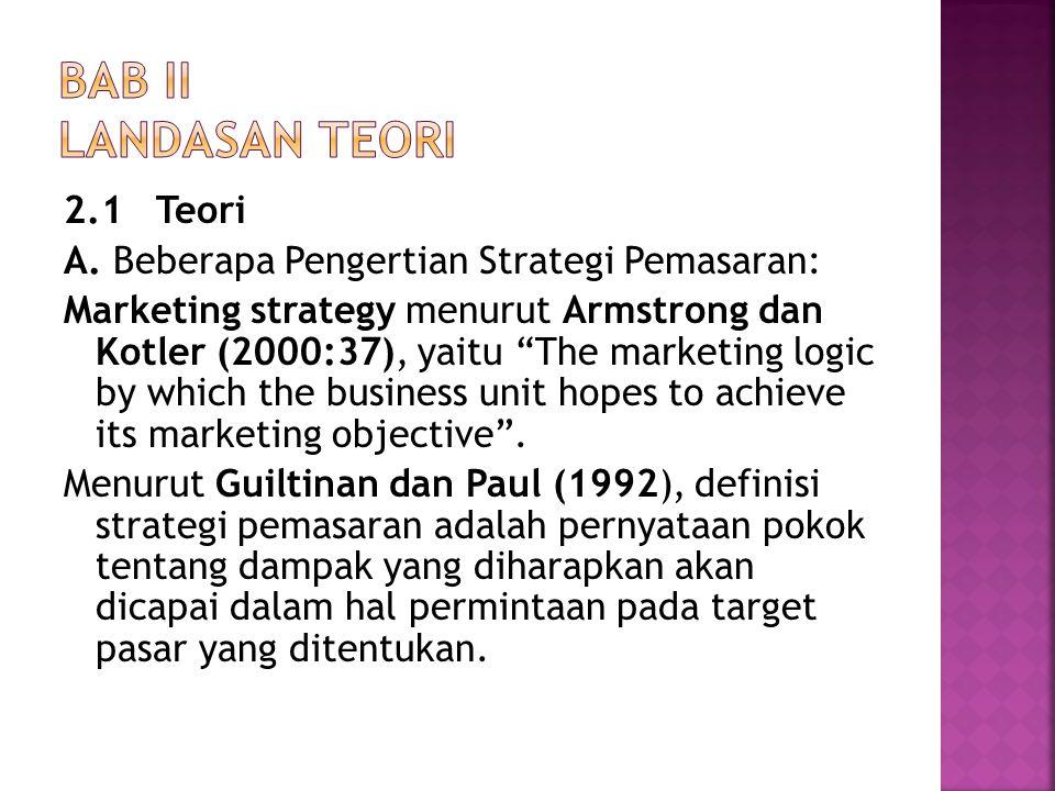 "2.1 Teori A. Beberapa Pengertian Strategi Pemasaran: Marketing strategy menurut Armstrong dan Kotler (2000:37), yaitu ""The marketing logic by which th"