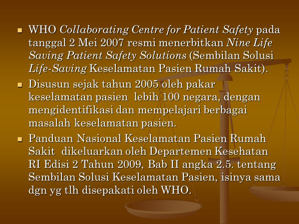  WHO Collaborating Centre for Patient Safety pada tanggal 2 Mei 2007 resmi menerbitkan Nine Life Saving Patient Safety Solutions (Sembilan Solusi Lif