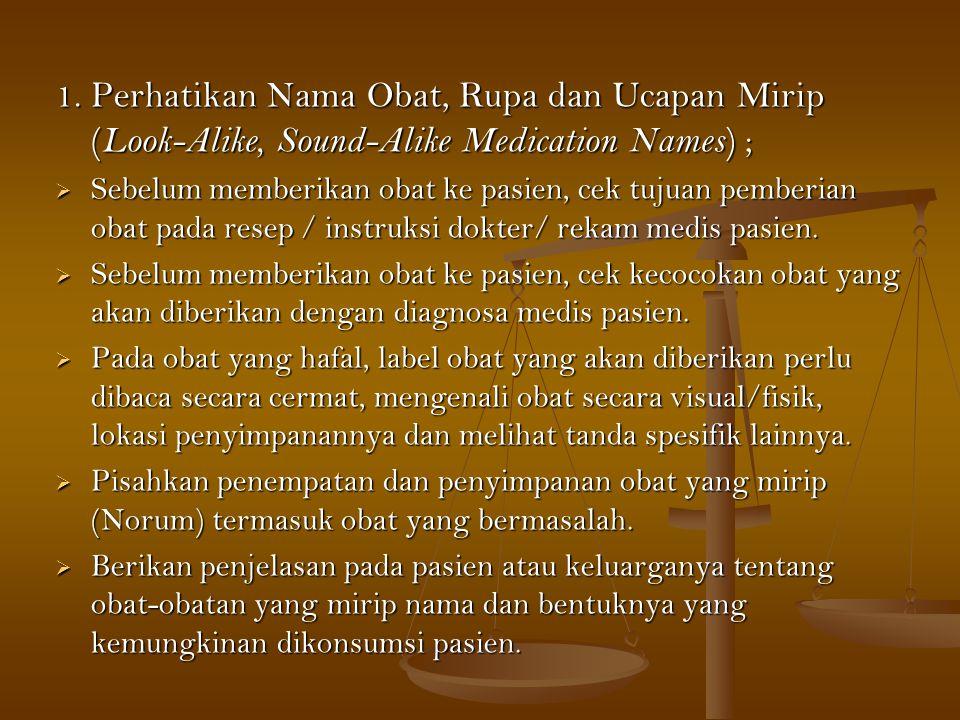 1. Perhatikan Nama Obat, Rupa dan Ucapan Mirip ( Look-Alike, Sound-Alike Medication Names ) ;  Sebelum memberikan obat ke pasien, cek tujuan pemberia