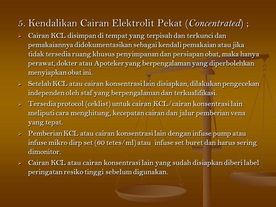 5. Kendalikan Cairan Elektrolit Pekat ( Concentrated ) ;  Cairan KCL disimpan di tempat yang terpisah dan terkunci dan pemakaiannya didokumentasikan